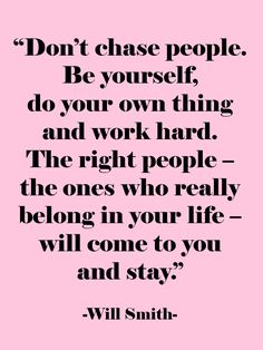 Don't chase people, be yourself. Do your own thing and work hard. The right people -- the ones who really belong in your life will come to you and stay.