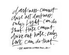 Darkness cannot drive our darkness, only light can do that.Hate cannot drive out hate, only love can do that.