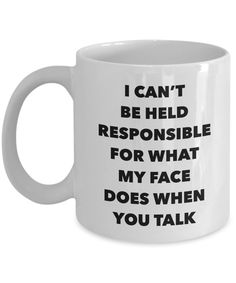 Sarcastic Gifts I Can't Be Held Responsible For What My Face Does When You Talk Funny Mug Ceramic Coffee Cup - I Love Coffee Mugs - Coffee Coffee Mug Quotes, Funny Coffee Mugs, Coffee Humor, Funny Mugs, Funny Gifts, Quotes On Mugs, Ceramic Coffee Cups, Coffe Cups, Ceramic Mugs