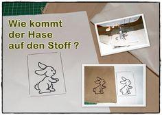Wie kommt der Hase auf den Stoff? Sehr schöne Anleitung, wie man mit einer normalen Nähmaschine Stickereien auf den Stoff bekommt.