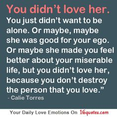 You didn't love her. You just didn't want to be alone. Or maybe, maybe she was good for your ego. Or maybe she made you feel better about your miserable life, but you didn't love her, because you don't destroy the person that you love.