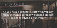 If you have a capital to start with, you can make the whole company-building process easier by buying a franchise.