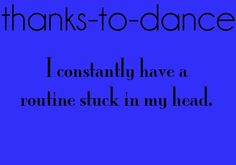 Thanks to Dance...I constantly have a routine stuck in my head