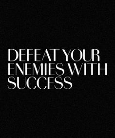 Defeat your enemies with success (^rpv - that's what I do, and that's what pisses them off so much).