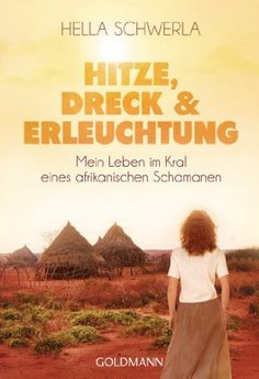 Hitze, Dreck und Erleuchtung: Mein Leben im Kral eines afrikanischen Schamanen - Hella Schwerla