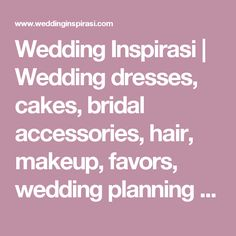 Wedding Inspirasi | Wedding dresses, cakes, bridal accessories, hair, makeup, favors, wedding planning & other ideas for brides