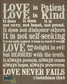 'Love is always patient and kind, it is never jealous, love is never boastful nor conceited, it is never rude or selfish, it does not take offense, and is not resentful. Love takes not pleasure in others' sins but delights in the truth; it is always ready to excuse, to trust, to hope, and to endure whatever comes.'  <3 Im getting this tattooed on me.