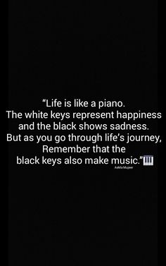 """""""Life is like a piano.  The white keys represent happiness  and the black shows sadness.  But as you go through life's journey,  Remember that the  black keys also make music."""" Quotes AsMa Mujeer"""