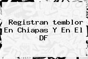http://tecnoautos.com/wp-content/uploads/imagenes/tendencias/thumbs/registran-temblor-en-chiapas-y-en-el-df.jpg temblor. Registran temblor en Chiapas y en el DF, Enlaces, Imágenes, Videos y Tweets - http://tecnoautos.com/actualidad/temblor-registran-temblor-en-chiapas-y-en-el-df/