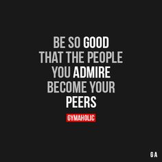 Be So Good That the people you admire become your peers. http://www.gymaholic.co