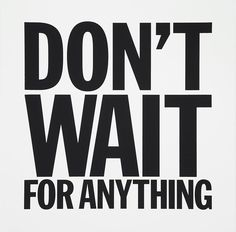 Don't wait for anything