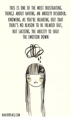 Quote on anxiety: This is one the most frustrating things about having an anxiety disorder; knowing as you're freaking out that there's no reason to be freaked out, but lacking the ability to shut the emotion down. www.HealthyPlace.com: