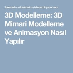 3D Modelleme: 3D Mimari Modelleme ve Animasyon Nasıl Yapılır