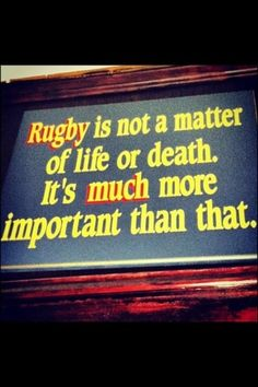 Rugby is not a matter of life or death. Its much more important than that.