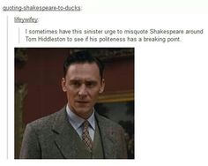 OMR, that is awful. Lmao. I would love to test the theory, but misquoting Shakespeare really irritates me, as well.