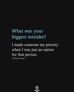 What was your biggest mistake? I made someone my priority when I was just an option for that person.
