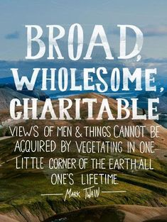 Broad, Whole some charitable views of men and things cannot be acquired by vegetating in one little corner of the earth all one's lifetime.
