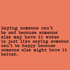 Saying someone can't be sad because someone else may have it worse is just like saying someone can't be happy because someone else might have it better.  | Daisies and Bruises