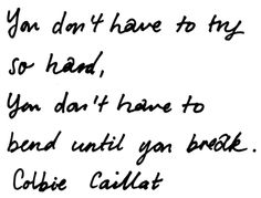 You don't have to try so hard, you don't have to bend until you break... - Colbie Caillat