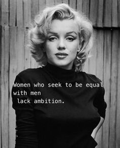 Women who seek to be equal with men, lack ambition– Marilyn Monroe