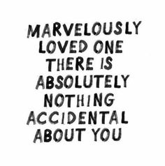 Marvelously loved one there is absolutely nothing accidental about you