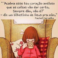""""""" 'Acalma esse teu coração ansioso que as coisas vão dar certo. Sempre dão, não é?' — diz um bilhetinho de Deus pra mim."""" Rachel Carvalho"""