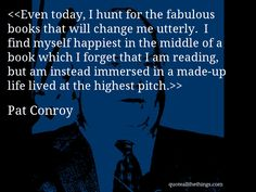 Even today, I hunt for the fabulous books that will change me utterly. I find myself happiest in the middle of a book which I forget that I am reading, but am instead immersed in a made-up life lived at the highest pitch.-- Pat Conroy