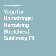 Yoga for Hamstrings: Hamstring Stretches   Sublimely Fit