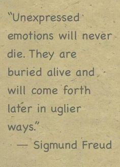 """""""Unexpressed emotions will never die. They are buried alive and will come forth later in uglier ways."""" -Sigmund Freud"""