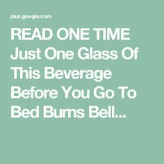 READ ONE TIME Just One Glass Of This Beverage Before You Go To Bed Burns Bell...