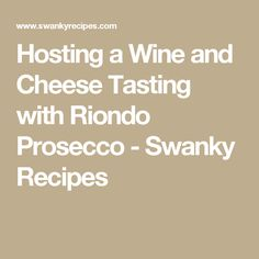 Hosting a Wine and Cheese Tasting with Riondo Prosecco - Swanky Recipes