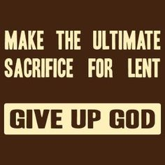 Make the Ultimate Sacrifice for Lent: Give Up God.     I could see someone wearing a shirt with that on it. Beats the hell out of ash on the forehead.