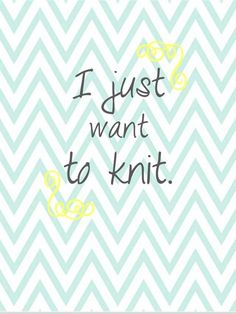 I just want to knit.