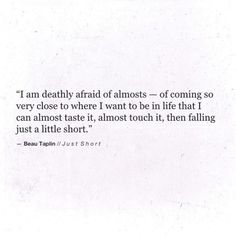 i am deathly afraid of almosts- of coming so very close to where i want to be in life that i can almost taste it, almost touch it, then falling just a little short. Poem Quotes, Words Quotes, Wise Words, Life Quotes, Sayings, Writing Quotes, Pretty Words, Beautiful Words, Cool Words