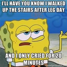 I'll have you know I walked up the stairs after leg day And I only cried for 20 minutes | I'll have you know Spongebob