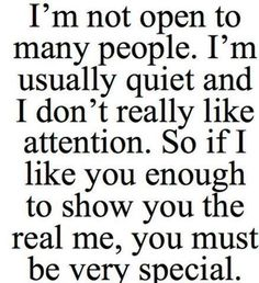 I'm not open to many people. I'm usually quiet and I don't really like attention. So if I like you enough to show you the real me, you must ...