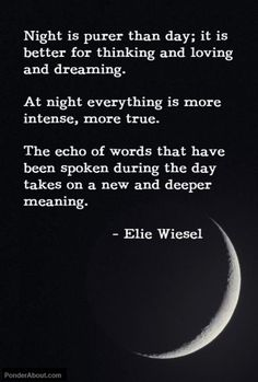 """Night is purer than day; it is better for thinking and loving and dreaming... The echo of words that have been during the day takes on new and deeper meaning."""" - Ellie Wiesel."""