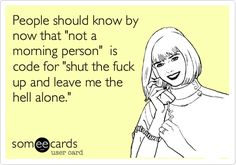 Funny Weekend Ecard: People should know by now that 'not a morning person' is code for 'shut the fuck up and leave me the hell alone.'