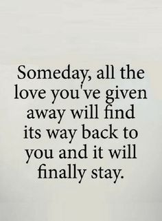 Someday love will find its way back to you.