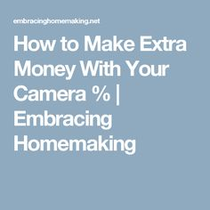 How to Make Extra Money With Your Camera %   Embracing Homemaking