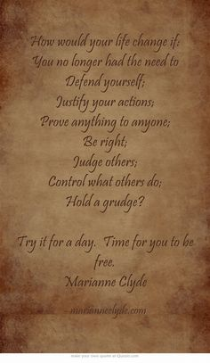 How would your life change if: You no longer had the need to Defend yourself; Justify your actions; Prove anything to anyone; Be right; Judge others; Control what others do; Hold a grudge? Try it for a day. Time for you to be free. Marianne Clyde