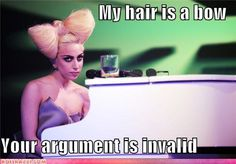 My hair is a bow Your argument is invalid. LADY GAGA