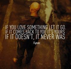 """""""If you love something, let it go, if it comes back, its yours, if it doesn't it never was"""" ~ 2pac #letgo #comeback #yours #forever #love #life"""