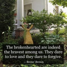 """The brokenhearted are indeed the bravest among us. They dare to love and they dare to forgive."" ~ Brene' Brown #quote"