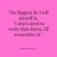 The biggest lie I tell myself is, I don't need to write that down, I'll remember it.
