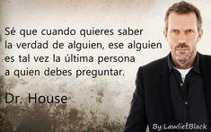 El Dr. House es un personaje que es amado y admirado por muchos, pero también odiado y despreciado por la otra mitad del mundo. Y es que es un personaje que dice las cosas como son, sin tacto y verdades que a muchos les pueden resultar ofensivas. Si eres un fanático de la serie, estas […] Doctor House Frases, House Doctor, I Love House, House Md, Gregory House, Hugh Laurie, Healthy Quotes, Life Learning, Famous Words