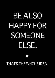 Be also happy for someone else.