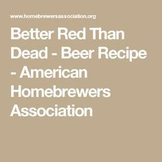Better Red Than Dead - Beer Recipe - American Homebrewers Association