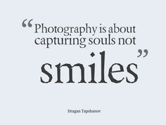 Photography is about capturing souls, not smiles.  #soul #smile #photography #representation #quotes