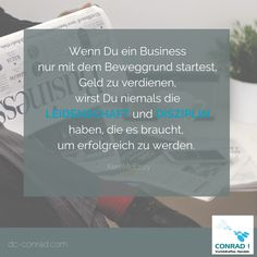Zitat - Ken McElroy Wenn Du ein Business nur mit dem Beweggrund startest, Geld zu verdienen, wirst Du niemals die LEIDENSCHAFT und DISZIPLIN haben, die es braucht, um erfolgreich zu werden.